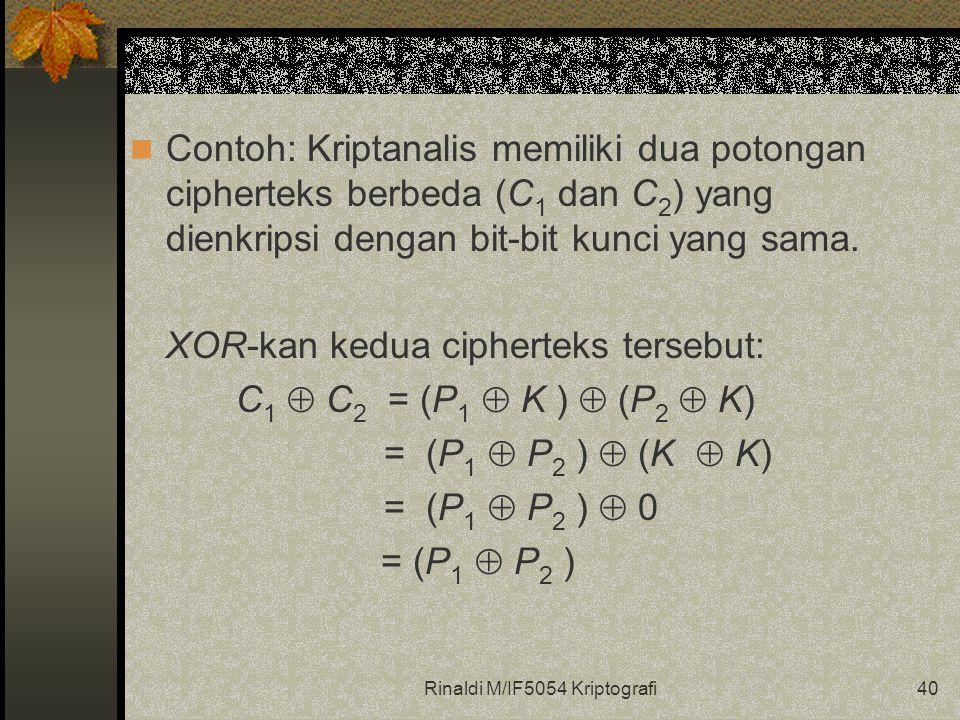 Rinaldi M/IF5054 Kriptografi40 Contoh: Kriptanalis memiliki dua potongan cipherteks berbeda (C 1 dan C 2 ) yang dienkripsi dengan bit-bit kunci yang sama.