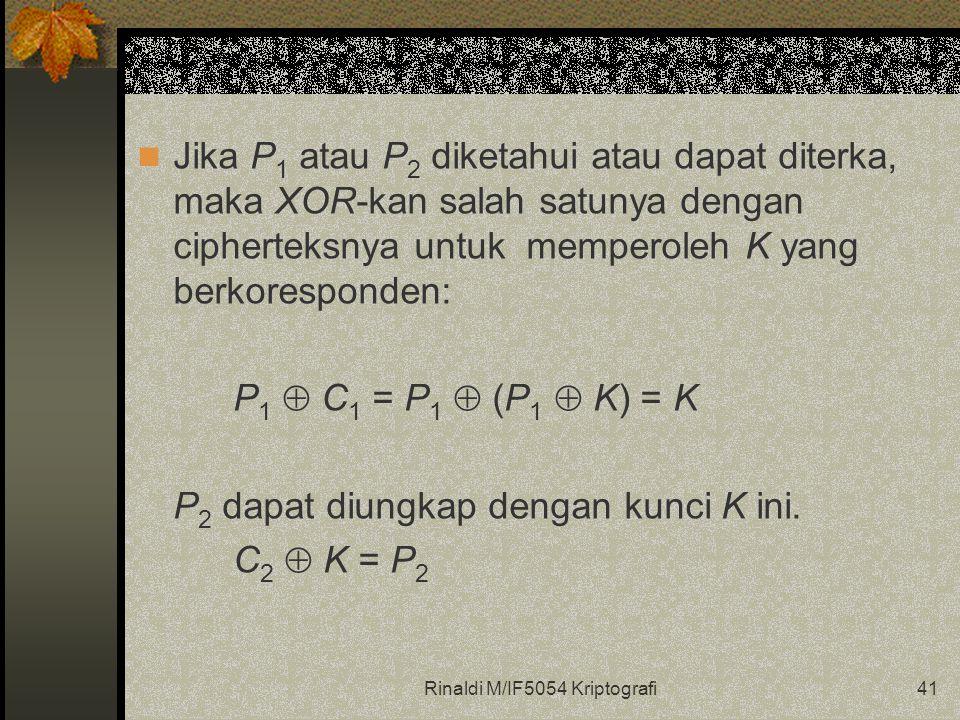 Rinaldi M/IF5054 Kriptografi41 Jika P 1 atau P 2 diketahui atau dapat diterka, maka XOR-kan salah satunya dengan cipherteksnya untuk memperoleh K yang berkoresponden: P 1  C 1 = P 1  (P 1  K) = K P 2 dapat diungkap dengan kunci K ini.