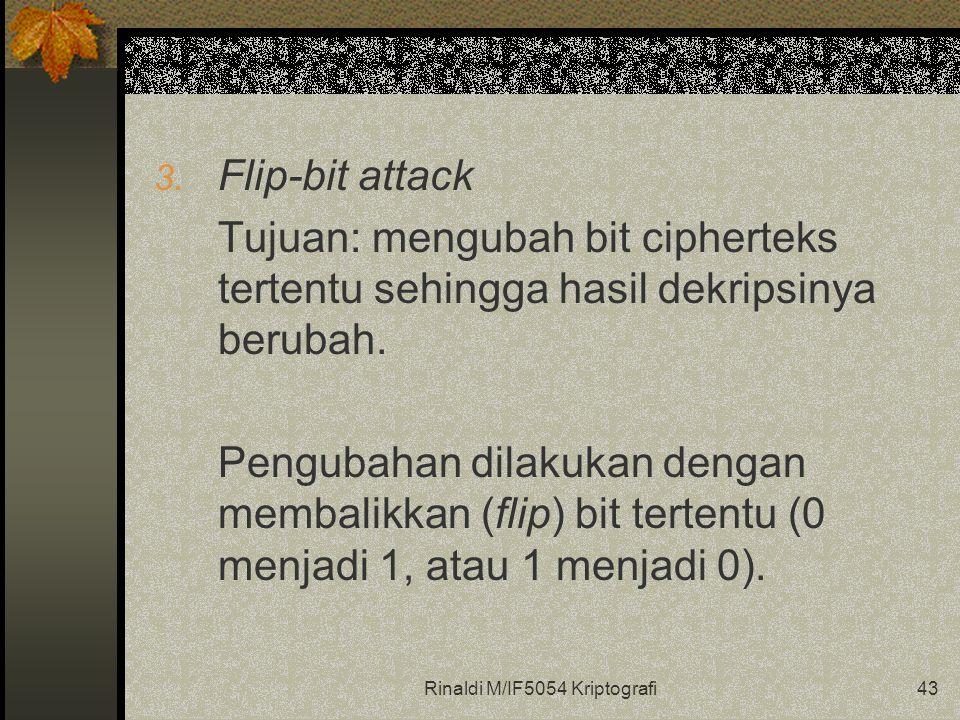 Rinaldi M/IF5054 Kriptografi43 3. Flip-bit attack Tujuan: mengubah bit cipherteks tertentu sehingga hasil dekripsinya berubah. Pengubahan dilakukan de