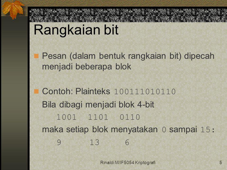 Rinaldi M/IF5054 Kriptografi5 Rangkaian bit Pesan (dalam bentuk rangkaian bit) dipecah menjadi beberapa blok Contoh: Plainteks 100111010110 Bila dibagi menjadi blok 4-bit 1001 1101 0110 maka setiap blok menyatakan 0 sampai 15: 9 13 6