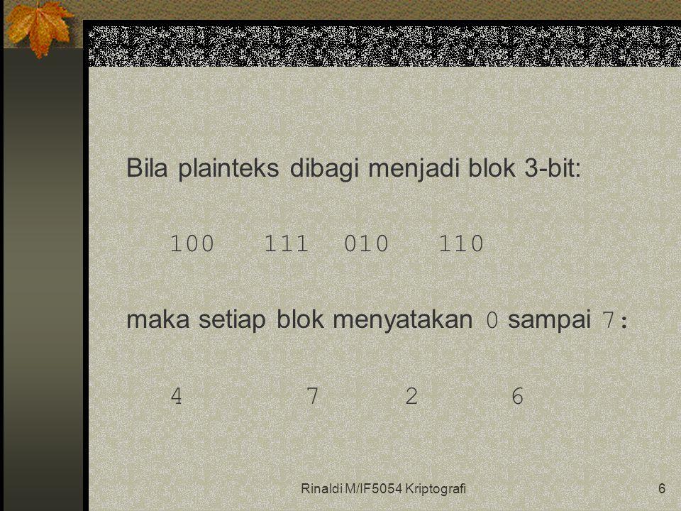 Rinaldi M/IF5054 Kriptografi6 Bila plainteks dibagi menjadi blok 3-bit: 100 111 010 110 maka setiap blok menyatakan 0 sampai 7: 4 7 26