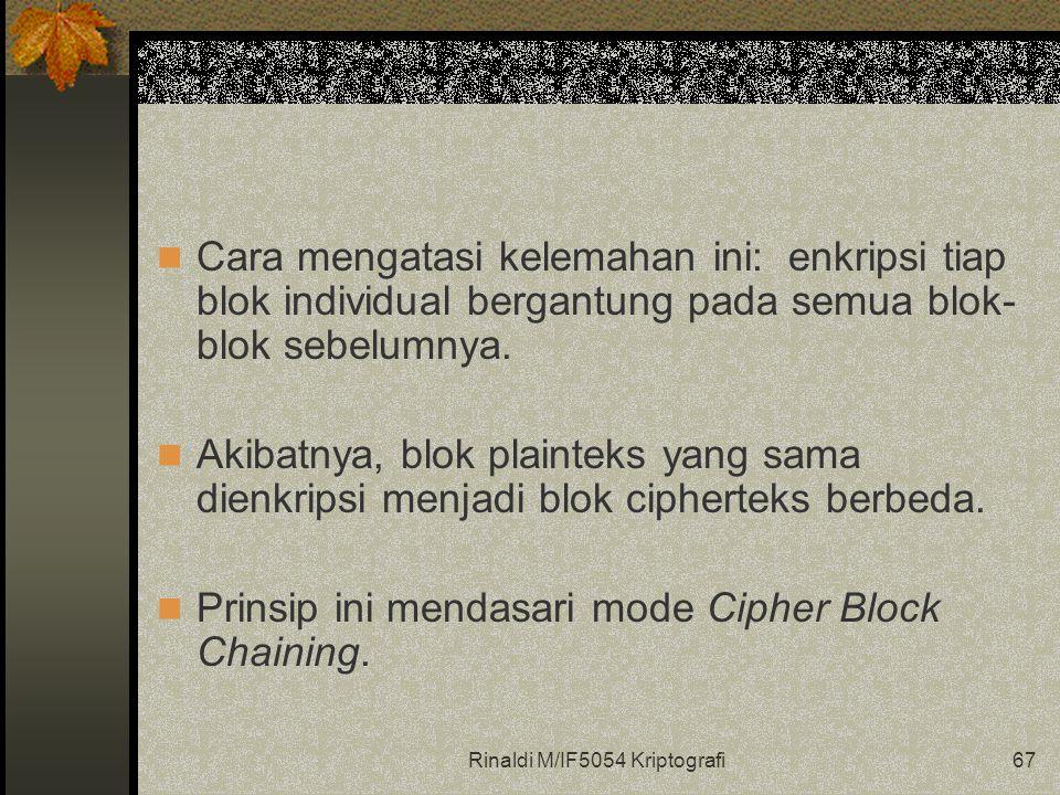 Rinaldi M/IF5054 Kriptografi67 Cara mengatasi kelemahan ini: enkripsi tiap blok individual bergantung pada semua blok- blok sebelumnya. Akibatnya, blo