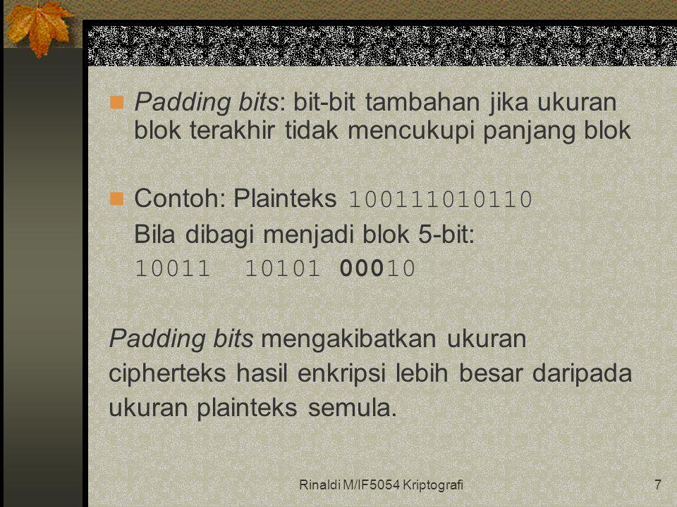 Rinaldi M/IF5054 Kriptografi7 Padding bits: bit-bit tambahan jika ukuran blok terakhir tidak mencukupi panjang blok Contoh: Plainteks 100111010110 Bila dibagi menjadi blok 5-bit: 10011 10101 00010 Padding bits mengakibatkan ukuran cipherteks hasil enkripsi lebih besar daripada ukuran plainteks semula.