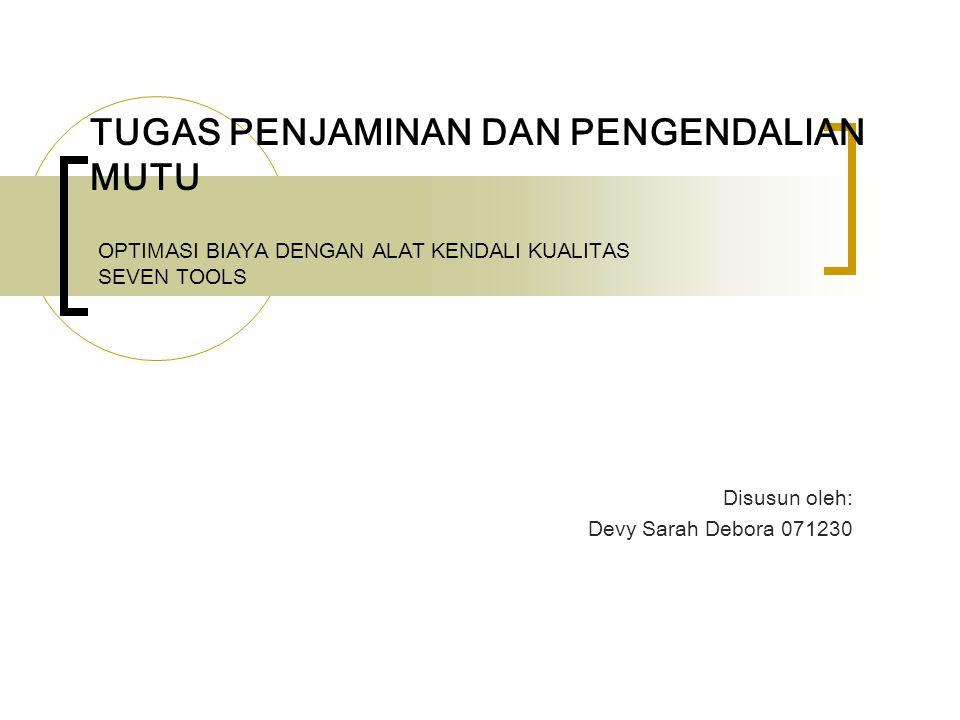 OPTIMASI BIAYA DENGAN ALAT KENDALI KUALITAS SEVEN TOOLS Disusun oleh: Devy Sarah Debora 071230 TUGAS PENJAMINAN DAN PENGENDALIAN MUTU