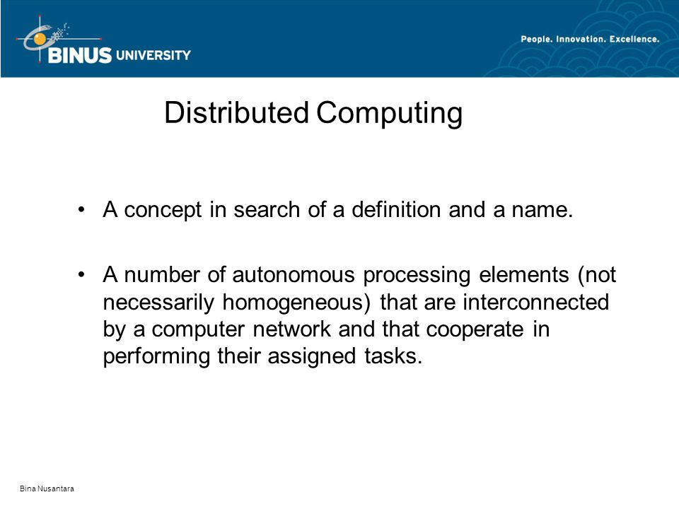 Bina Nusantara Distributed Computing A concept in search of a definition and a name. A number of autonomous processing elements (not necessarily homog