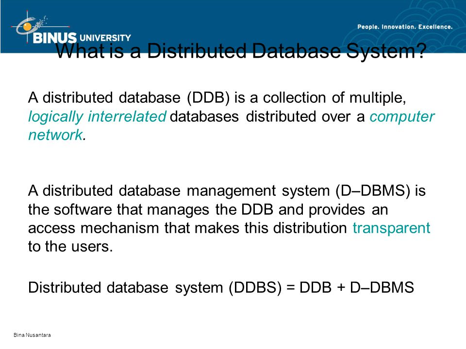 Bina Nusantara What is a Distributed Database System? A distributed database (DDB) is a collection of multiple, logically interrelated databases distr