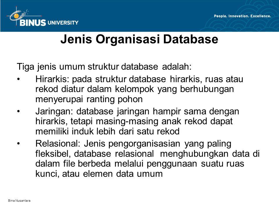 Bina Nusantara Jenis Organisasi Database Tiga jenis umum struktur database adalah: Hirarkis: pada struktur database hirarkis, ruas atau rekod diatur dalam kelompok yang berhubungan menyerupai ranting pohon Jaringan: database jaringan hampir sama dengan hirarkis, tetapi masing-masing anak rekod dapat memiliki induk lebih dari satu rekod Relasional: Jenis pengorganisasian yang paling fleksibel, database relasional menghubungkan data di dalam file berbeda melalui penggunaan suatu ruas kunci, atau elemen data umum