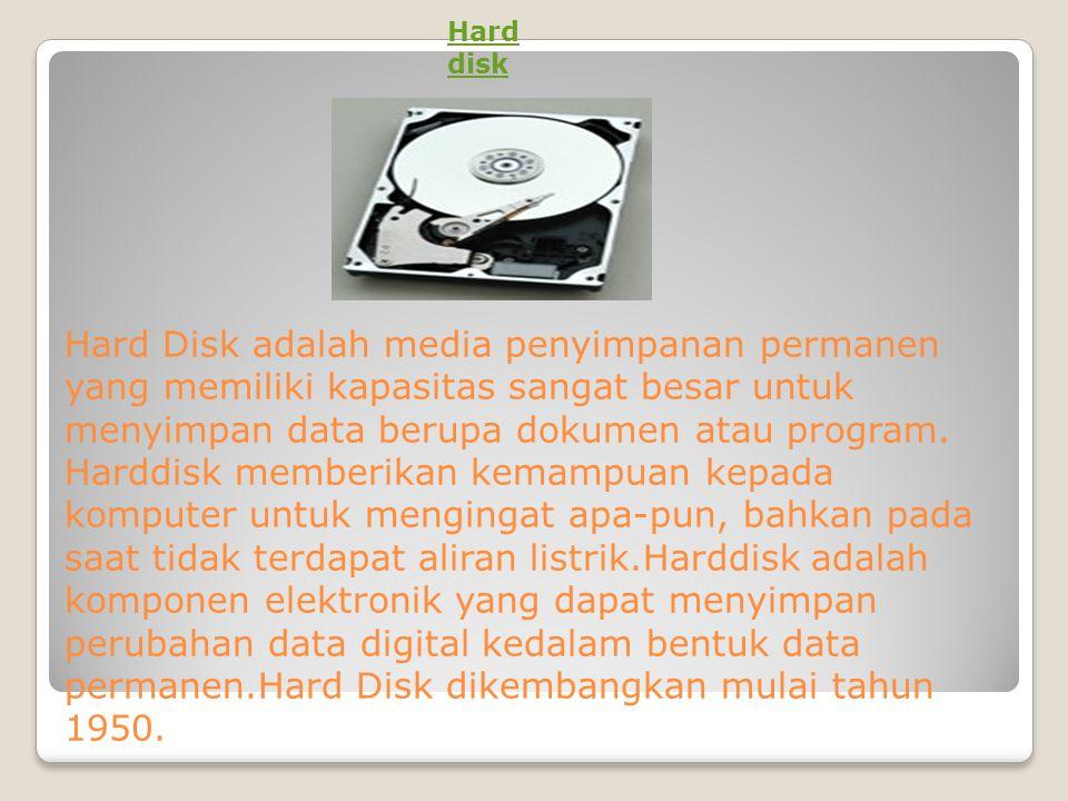 Hard Disk adalah media penyimpanan permanen yang memiliki kapasitas sangat besar untuk menyimpan data berupa dokumen atau program. Harddisk memberikan