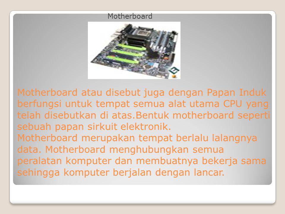 Motherboard atau disebut juga dengan Papan Induk berfungsi untuk tempat semua alat utama CPU yang telah disebutkan di atas.Bentuk motherboard seperti