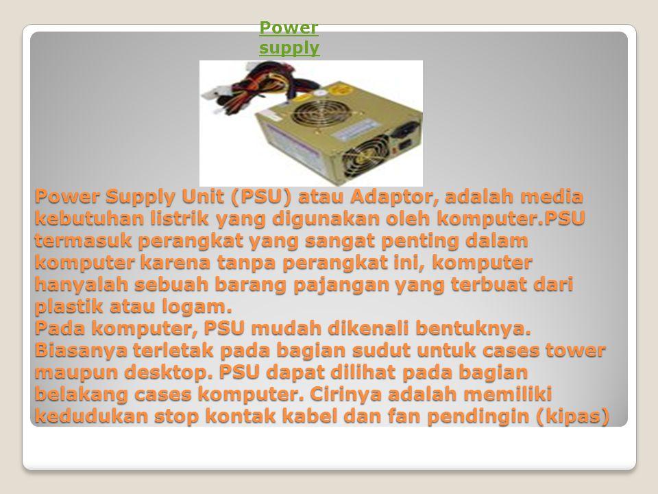 Power Supply Unit (PSU) atau Adaptor, adalah media kebutuhan listrik yang digunakan oleh komputer.PSU termasuk perangkat yang sangat penting dalam kom
