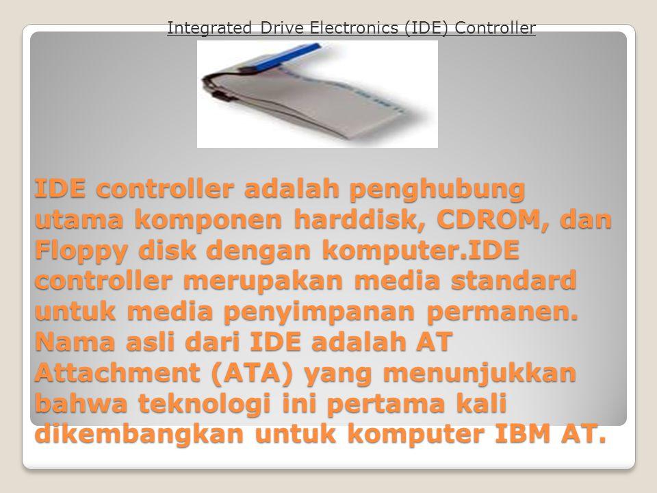IDE controller adalah penghubung utama komponen harddisk, CDROM, dan Floppy disk dengan komputer.IDE controller merupakan media standard untuk media p
