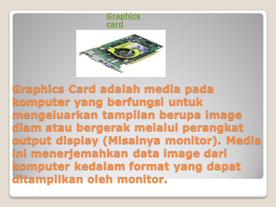Graphics Card adalah media pada komputer yang berfungsi untuk mengeluarkan tampilan berupa image diam atau bergerak melalui perangkat output display (