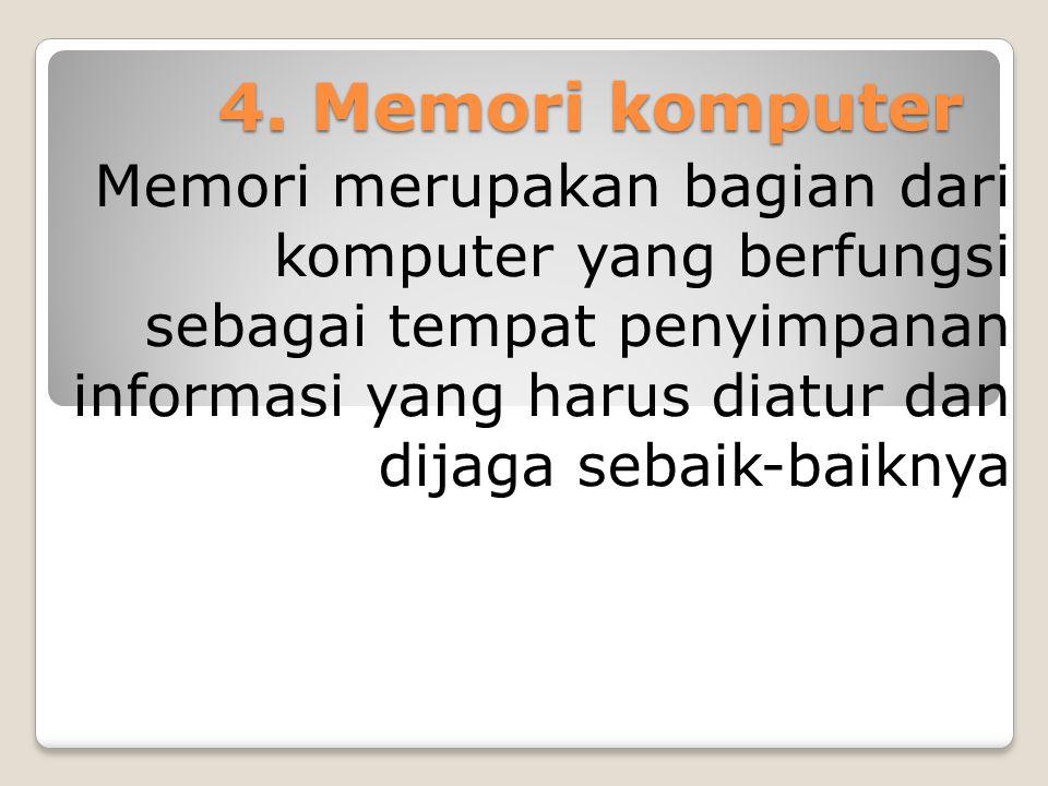 4. Memori komputer Memori merupakan bagian dari komputer yang berfungsi sebagai tempat penyimpanan informasi yang harus diatur dan dijaga sebaik-baikn