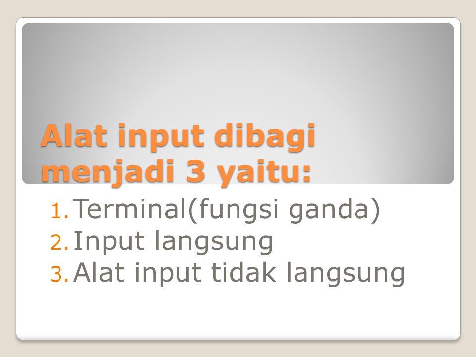 Alat input dibagi menjadi 3 yaitu: 1. Terminal(fungsi ganda) 2. Input langsung 3. Alat input tidak langsung