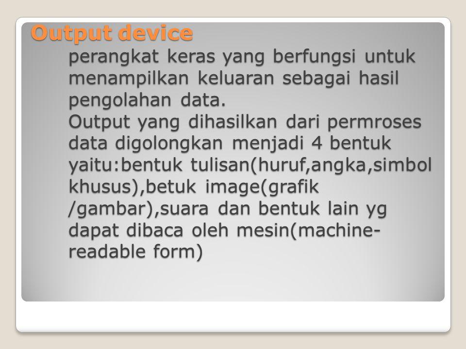 Output device perangkat keras yang berfungsi untuk menampilkan keluaran sebagai hasil pengolahan data. Output yang dihasilkan dari permroses data digo