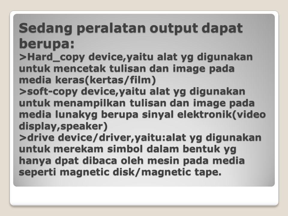 Sedang peralatan output dapat berupa: >Hard_copy device,yaitu alat yg digunakan untuk mencetak tulisan dan image pada media keras(kertas/film) >soft-c