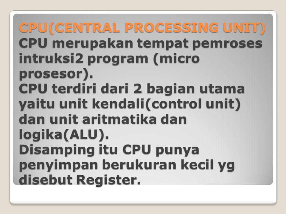 CPU(CENTRAL PROCESSING UNIT) CPU merupakan tempat pemroses intruksi2 program (micro prosesor). CPU terdiri dari 2 bagian utama yaitu unit kendali(cont