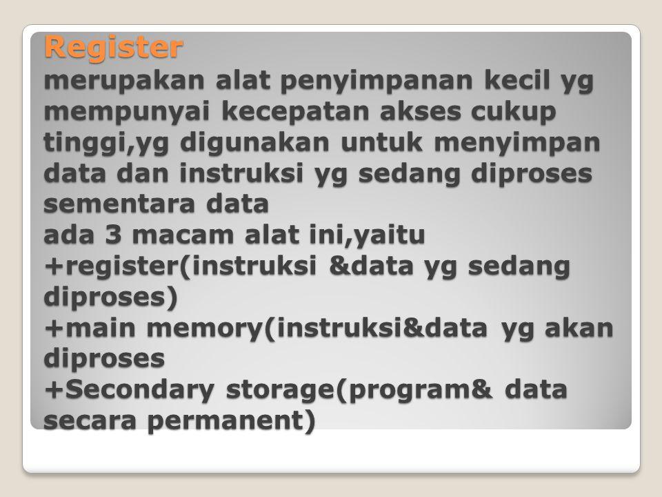 Register merupakan alat penyimpanan kecil yg mempunyai kecepatan akses cukup tinggi,yg digunakan untuk menyimpan data dan instruksi yg sedang diproses