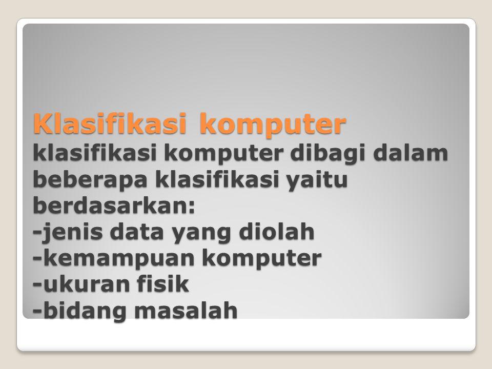Klasifikasi komputer klasifikasi komputer dibagi dalam beberapa klasifikasi yaitu berdasarkan: -jenis data yang diolah -kemampuan komputer -ukuran fis