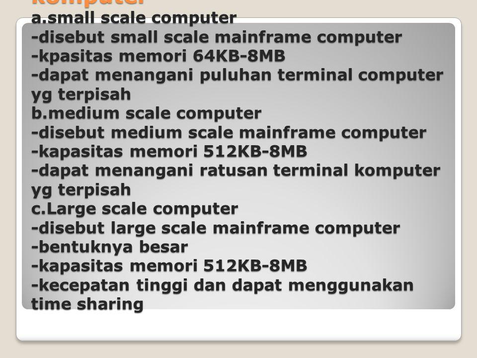 Berdasarkan kemampuan komputer a.small scale computer -disebut small scale mainframe computer -kpasitas memori 64KB-8MB -dapat menangani puluhan termi
