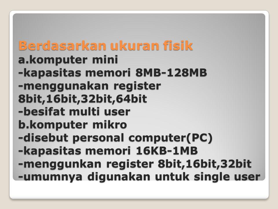 Berdasarkan ukuran fisik a.komputer mini -kapasitas memori 8MB-128MB -menggunakan register 8bit,16bit,32bit,64bit -besifat multi user b.komputer mikro
