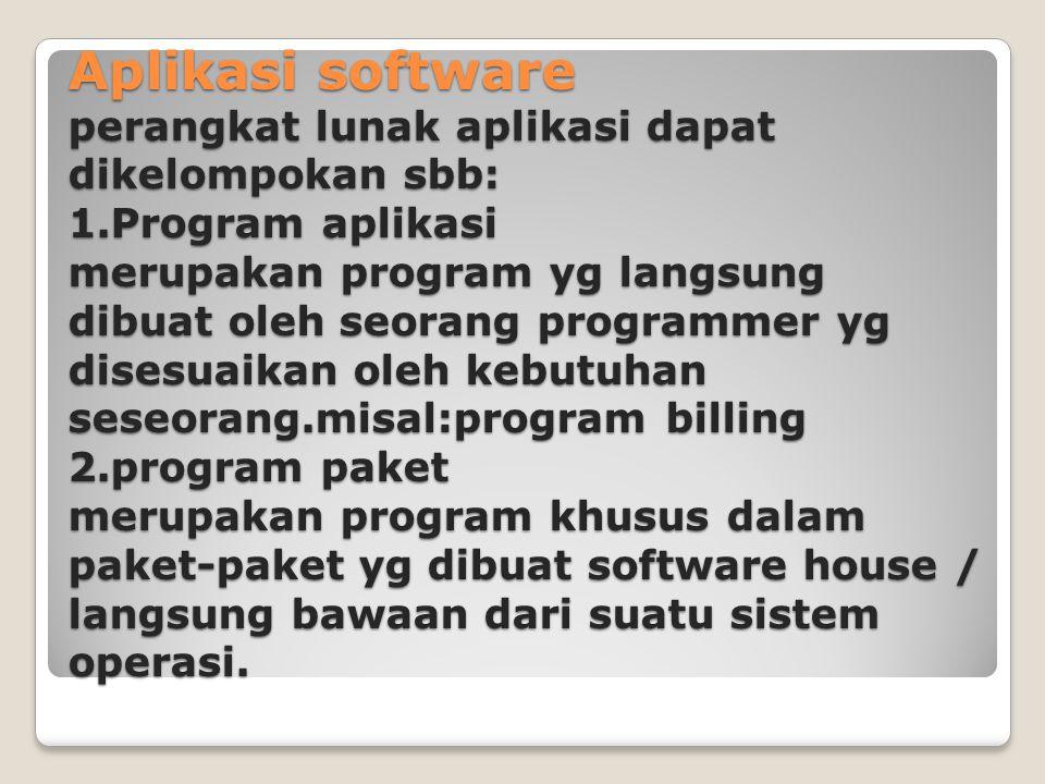 Aplikasi software perangkat lunak aplikasi dapat dikelompokan sbb: 1.Program aplikasi merupakan program yg langsung dibuat oleh seorang programmer yg