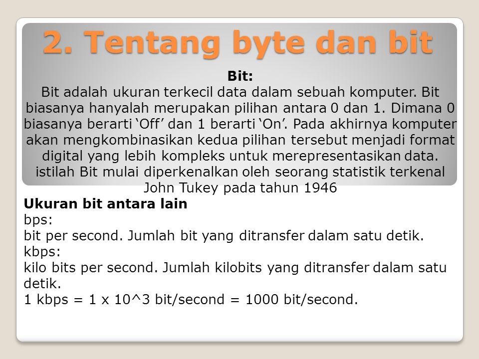 2. Tentang byte dan bit Bit: Bit adalah ukuran terkecil data dalam sebuah komputer. Bit biasanya hanyalah merupakan pilihan antara 0 dan 1. Dimana 0 b