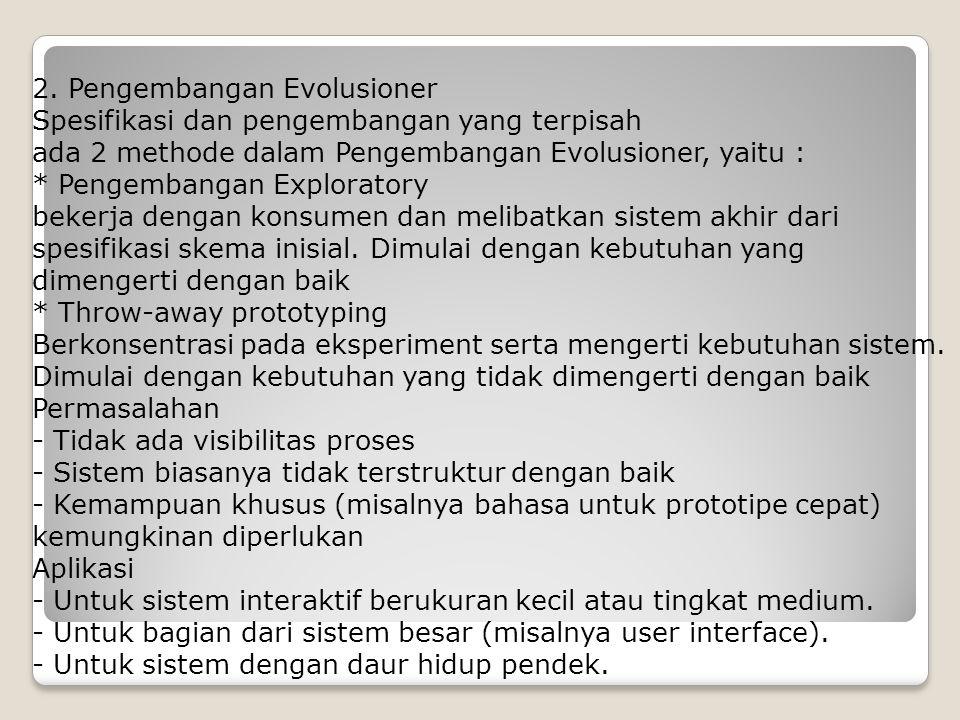 2. Pengembangan Evolusioner Spesifikasi dan pengembangan yang terpisah ada 2 methode dalam Pengembangan Evolusioner, yaitu : * Pengembangan Explorator
