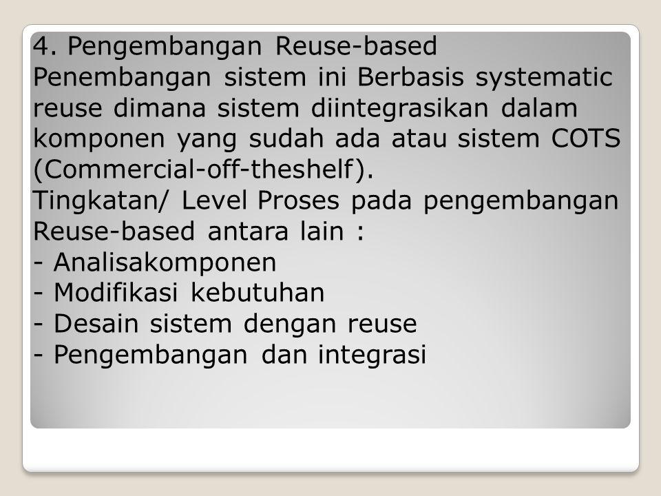 4. Pengembangan Reuse-based Penembangan sistem ini Berbasis systematic reuse dimana sistem diintegrasikan dalam komponen yang sudah ada atau sistem CO