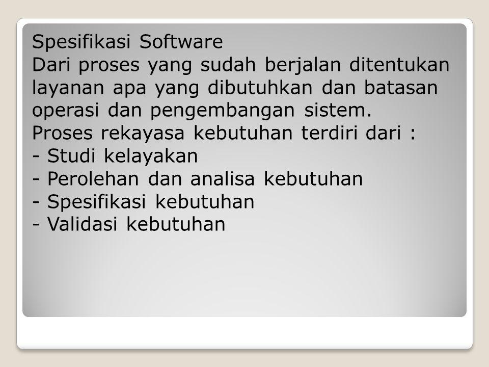 Spesifikasi Software Dari proses yang sudah berjalan ditentukan layanan apa yang dibutuhkan dan batasan operasi dan pengembangan sistem. Proses rekaya