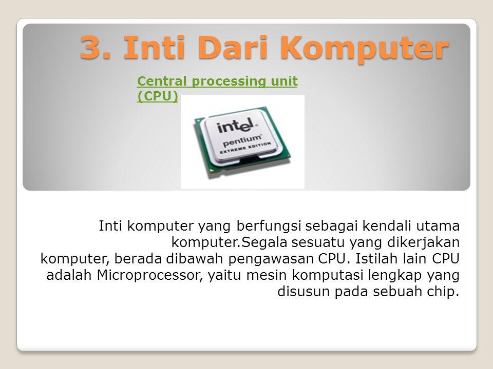 3. Inti Dari Komputer Inti komputer yang berfungsi sebagai kendali utama komputer.Segala sesuatu yang dikerjakan komputer, berada dibawah pengawasan C