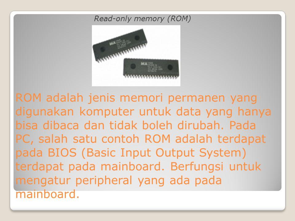 ROM adalah jenis memori permanen yang digunakan komputer untuk data yang hanya bisa dibaca dan tidak boleh dirubah. Pada PC, salah satu contoh ROM ada