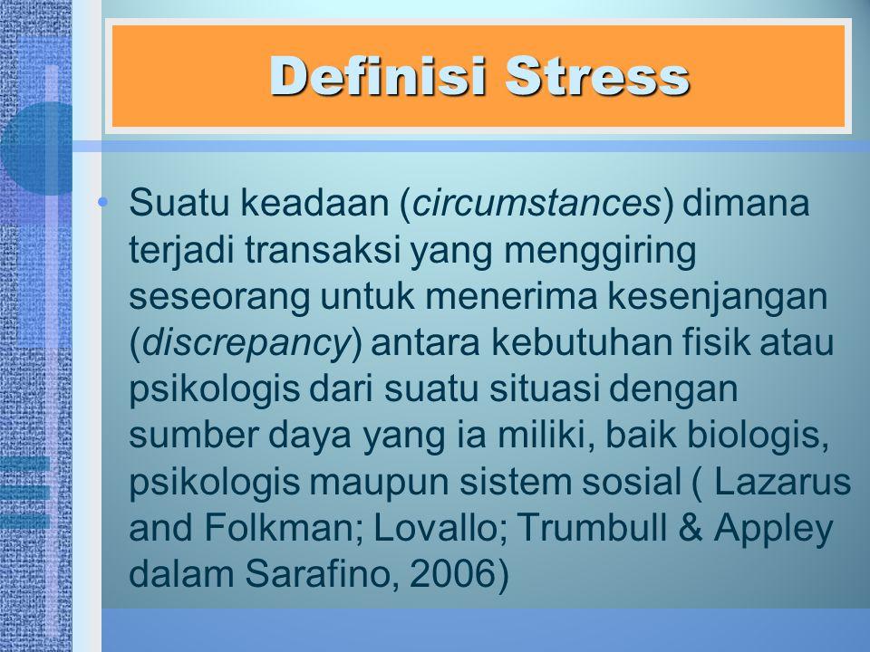 Definisi Stress Suatu keadaan (circumstances) dimana terjadi transaksi yang menggiring seseorang untuk menerima kesenjangan (discrepancy) antara kebutuhan fisik atau psikologis dari suatu situasi dengan sumber daya yang ia miliki, baik biologis, psikologis maupun sistem sosial ( Lazarus and Folkman; Lovallo; Trumbull & Appley dalam Sarafino, 2006)