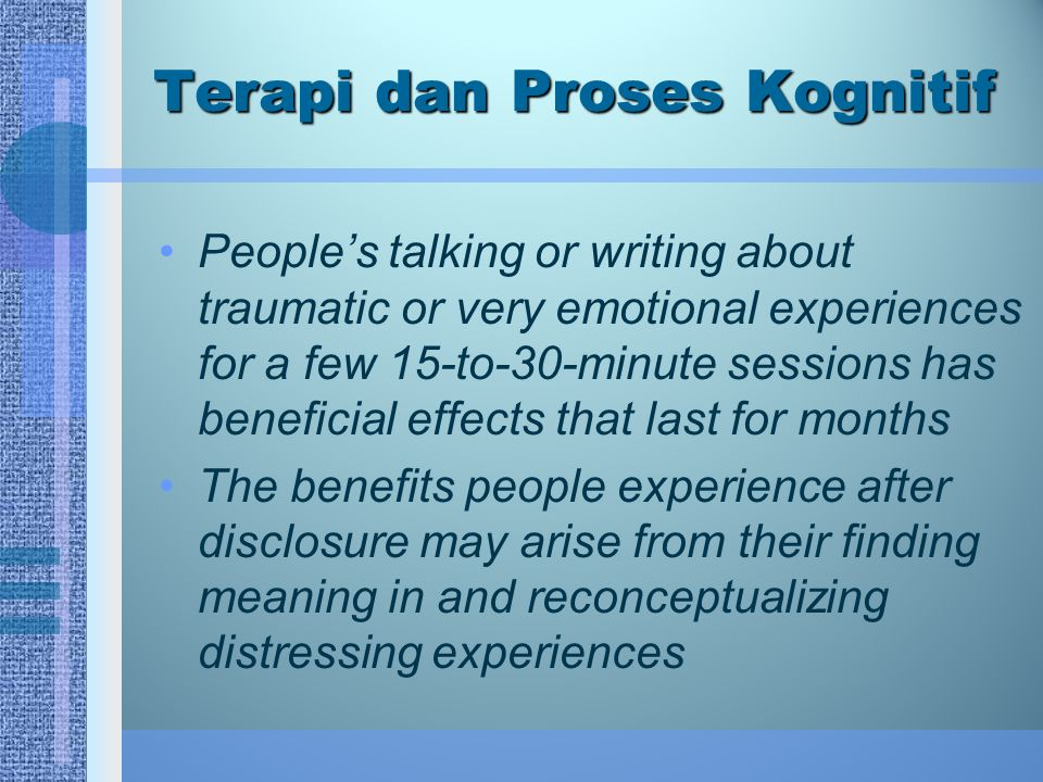 Terapi dan Proses Kognitif People's talking or writing about traumatic or very emotional experiences for a few 15-to-30-minute sessions has beneficial