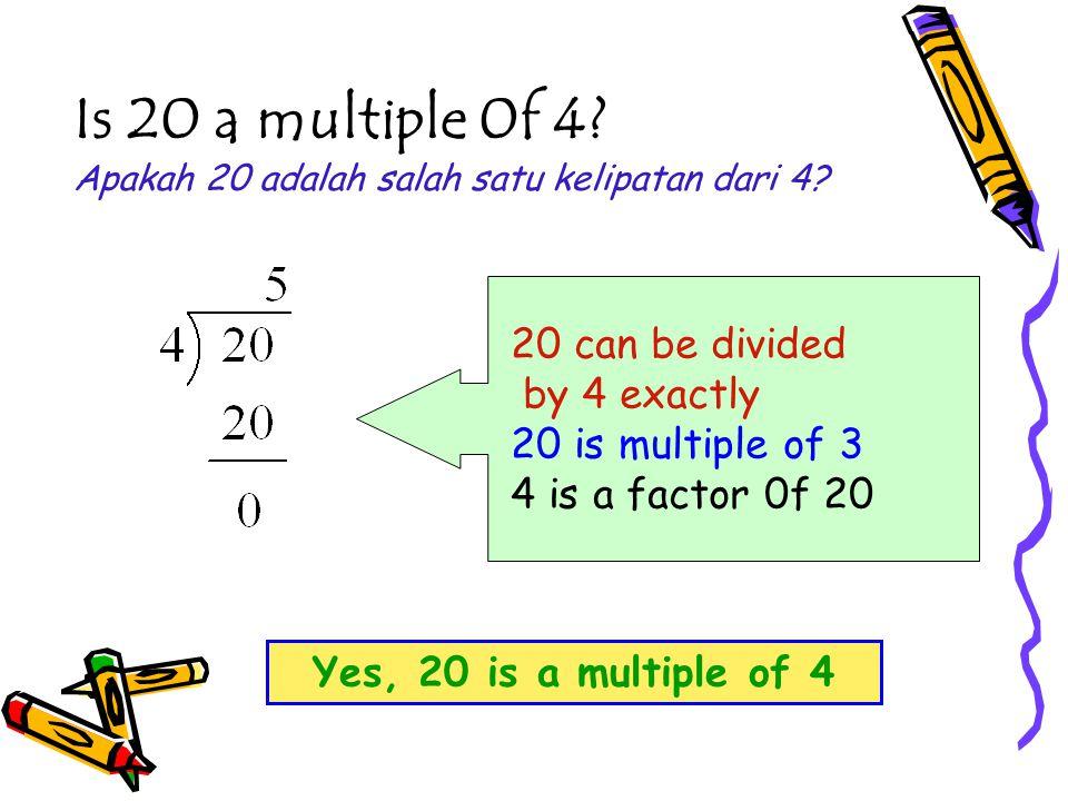 Is 20 a multiple 0f 4? Apakah 20 adalah salah satu kelipatan dari 4? 20 can be divided by 4 exactly 20 is multiple of 3 4 is a factor 0f 20 Yes, 20 is
