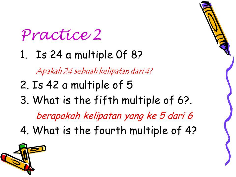 Practice 2 1.Is 24 a multiple 0f 8? Apakah 24 sebuah kelipatan dari 4? 2. Is 42 a multiple of 5 3. What is the fifth multiple of 6?. berapakah kelipat