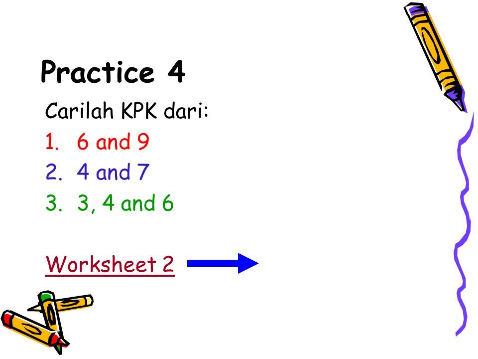 Practice 4 Carilah KPK dari: 1.6 and 9 2.4 and 7 3.3, 4 and 6 Worksheet 2