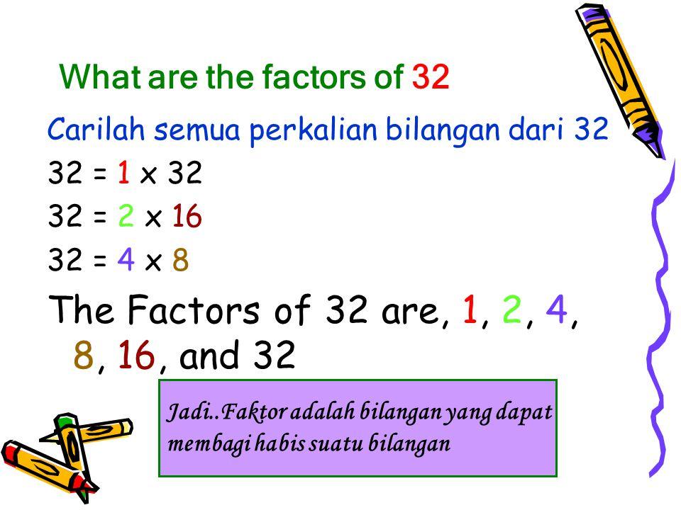 What are the factors of 32 Carilah semua perkalian bilangan dari 32 32 = 1 x 32 32 = 2 x 16 32 = 4 x 8 The Factors of 32 are, 1, 2, 4, 8, 16, and 32 Jadi..Faktor adalah bilangan yang dapat membagi habis suatu bilangan