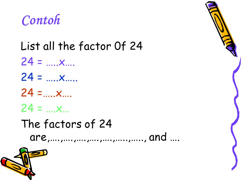 Contoh List all the factor 0f 24 24 = …..x…. 24 = …..x…..