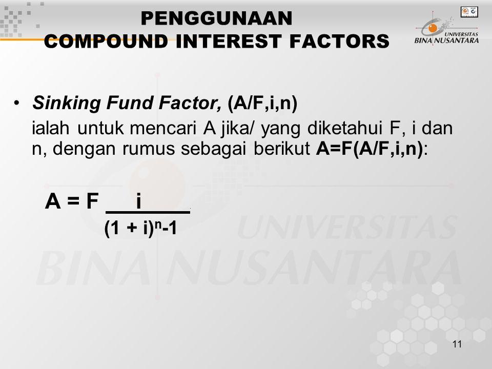 11 PENGGUNAAN COMPOUND INTEREST FACTORS Sinking Fund Factor, (A/F,i,n) ialah untuk mencari A jika/ yang diketahui F, i dan n, dengan rumus sebagai berikut A=F(A/F,i,n): A = F i.