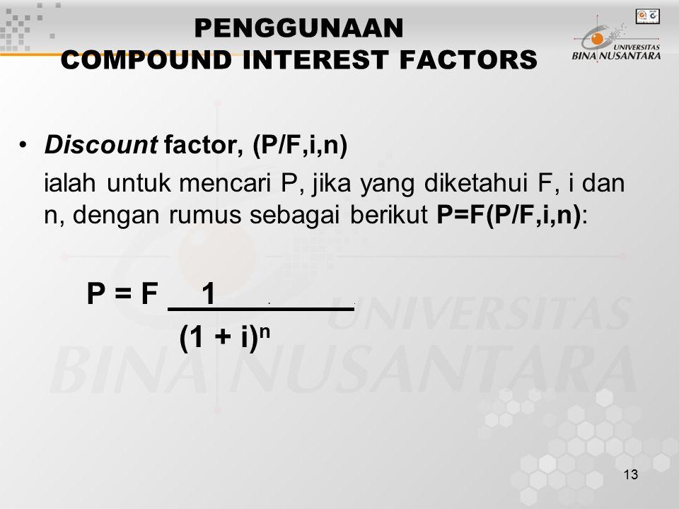 13 PENGGUNAAN COMPOUND INTEREST FACTORS Discount factor, (P/F,i,n) ialah untuk mencari P, jika yang diketahui F, i dan n, dengan rumus sebagai berikut P=F(P/F,i,n): P = F 1..