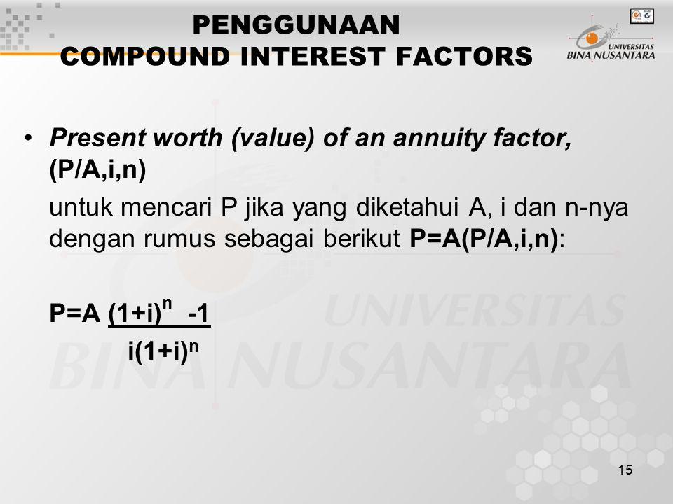 15 PENGGUNAAN COMPOUND INTEREST FACTORS Present worth (value) of an annuity factor, (P/A,i,n) untuk mencari P jika yang diketahui A, i dan n-nya dengan rumus sebagai berikut P=A(P/A,i,n): P=A (1+i) n -1 i(1+i) n