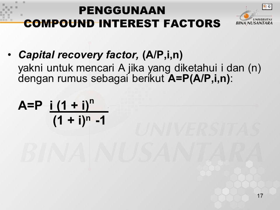 17 PENGGUNAAN COMPOUND INTEREST FACTORS Capital recovery factor, (A/P,i,n) yakni untuk mencari A jika yang diketahui i dan (n) dengan rumus sebagai berikut A=P(A/P,i,n): A=P i (1 + i) n.