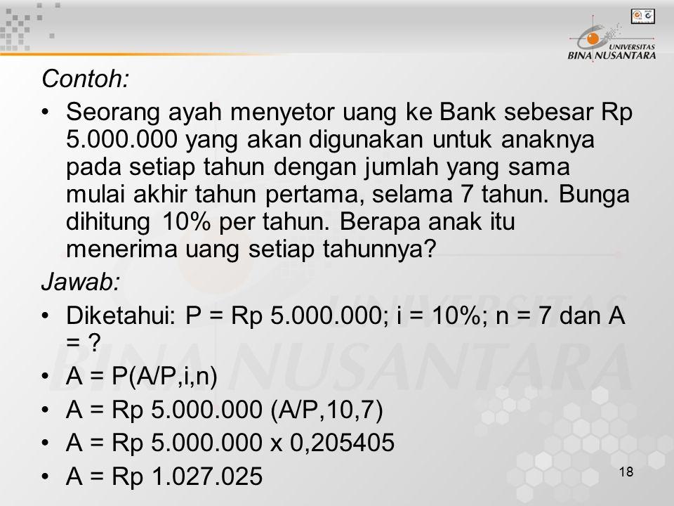 18 Contoh: Seorang ayah menyetor uang ke Bank sebesar Rp 5.000.000 yang akan digunakan untuk anaknya pada setiap tahun dengan jumlah yang sama mulai akhir tahun pertama, selama 7 tahun.