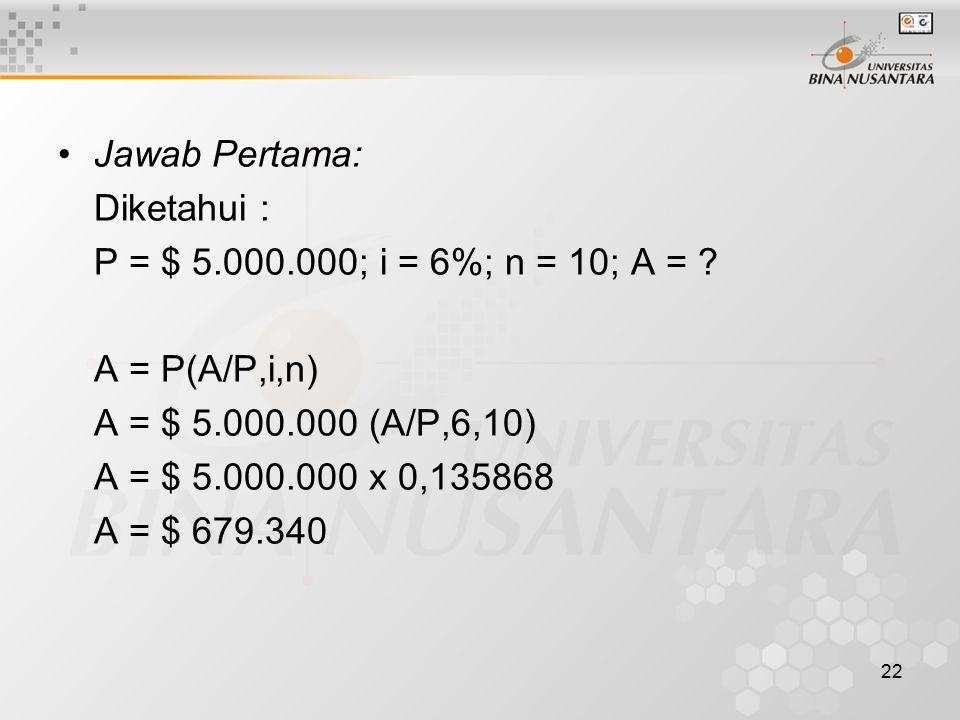 22 Jawab Pertama: Diketahui : P = $ 5.000.000; i = 6%; n = 10; A = .