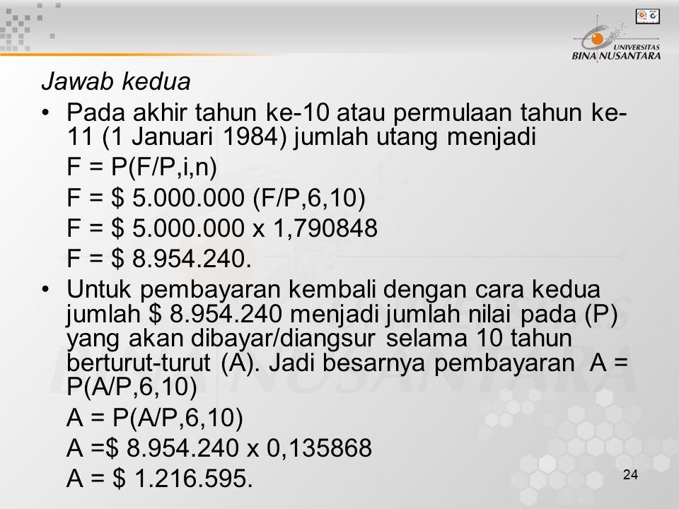 24 Jawab kedua Pada akhir tahun ke-10 atau permulaan tahun ke- 11 (1 Januari 1984) jumlah utang menjadi F = P(F/P,i,n) F = $ 5.000.000 (F/P,6,10) F = $ 5.000.000 x 1,790848 F = $ 8.954.240.