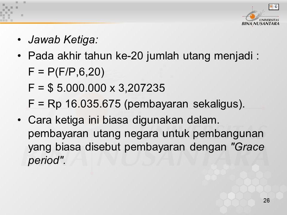 26 Jawab Ketiga: Pada akhir tahun ke-20 jumlah utang menjadi : F = P(F/P,6,20) F = $ 5.000.000 x 3,207235 F = Rp 16.035.675 (pembayaran sekaligus).