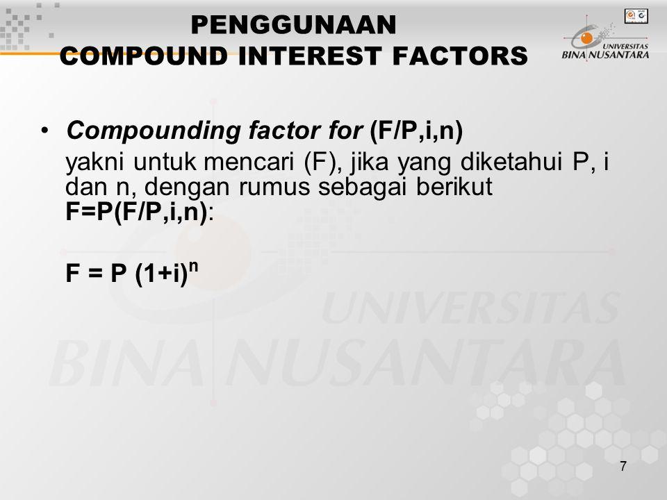 7 PENGGUNAAN COMPOUND INTEREST FACTORS Compounding factor for (F/P,i,n) yakni untuk mencari (F), jika yang diketahui P, i dan n, dengan rumus sebagai berikut F=P(F/P,i,n): F = P (1+i) n
