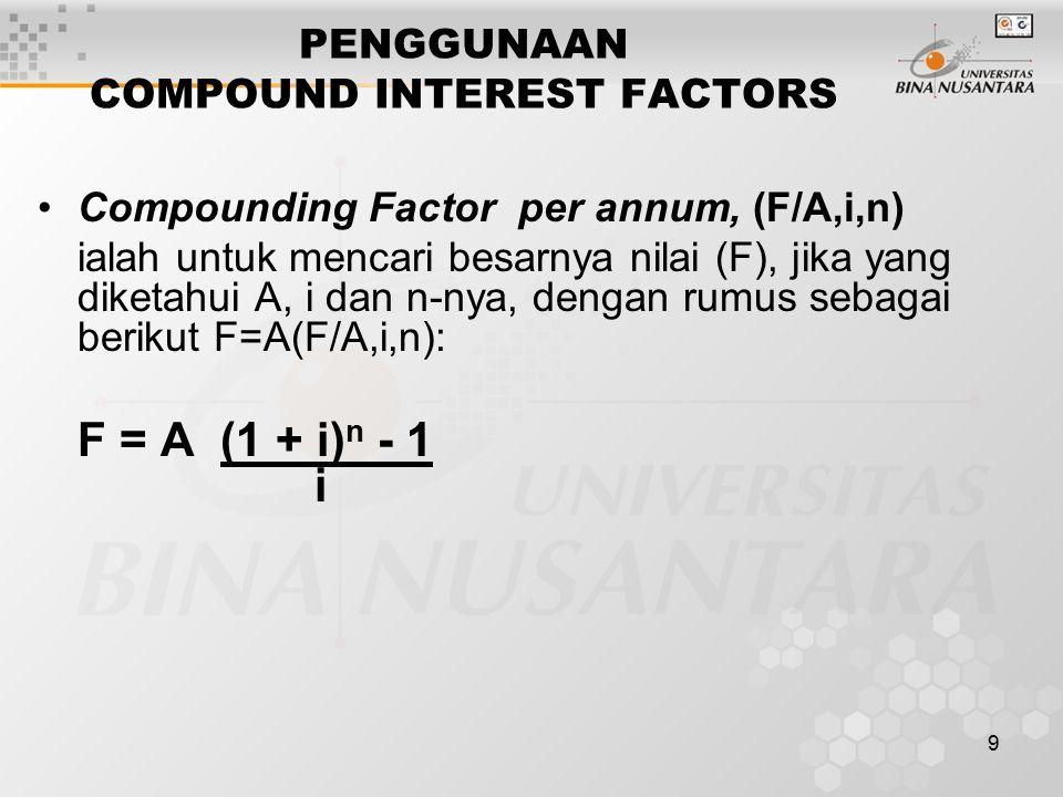 9 PENGGUNAAN COMPOUND INTEREST FACTORS Compounding Factor per annum, (F/A,i,n) ialah untuk mencari besarnya nilai (F), jika yang diketahui A, i dan n-nya, dengan rumus sebagai berikut F=A(F/A,i,n): F = A (1 + i) n - 1 i