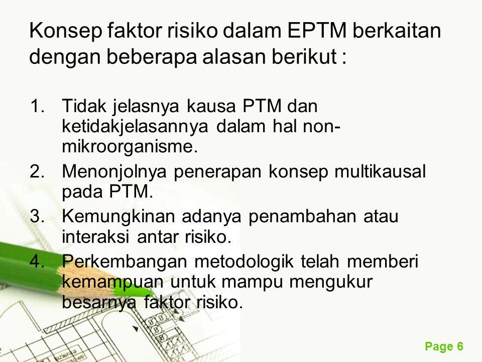 Page 6 Konsep faktor risiko dalam EPTM berkaitan dengan beberapa alasan berikut : 1.Tidak jelasnya kausa PTM dan ketidakjelasannya dalam hal non- mikroorganisme.